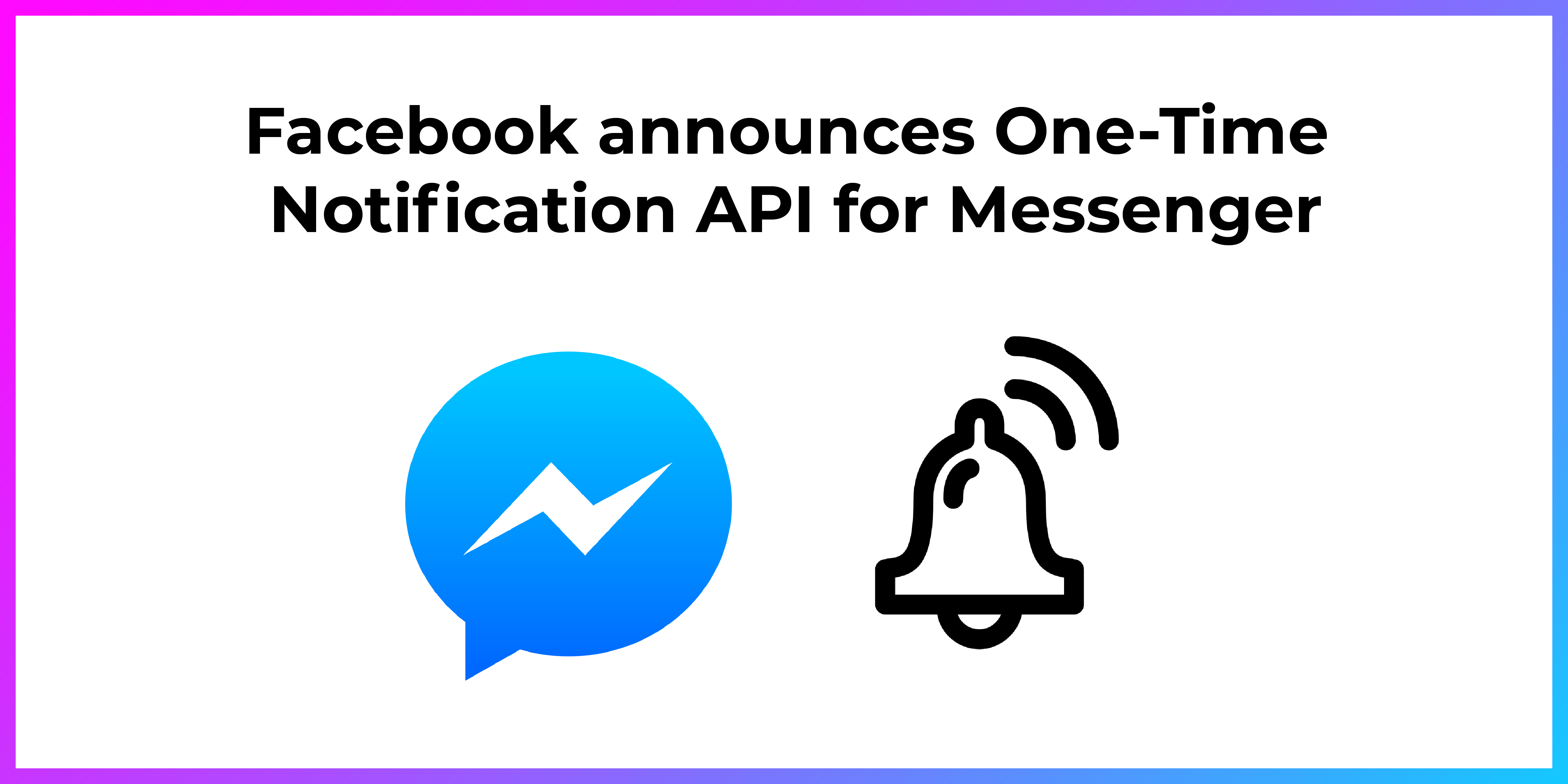 Facebook announces One-Time Notification API for Messenger